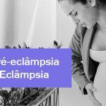 Pré-Eclâmpsia e Eclâmpsia